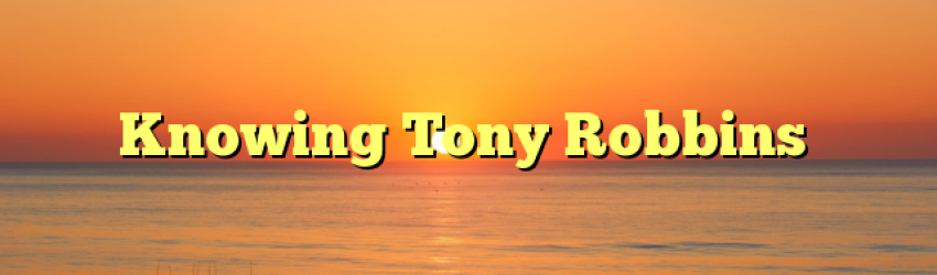 Knowing Tony Robbins