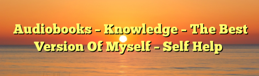 Audiobooks – Knowledge – The Best Version Of Myself – Self Help