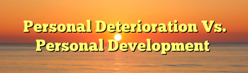 Personal Deterioration Vs. Personal Development