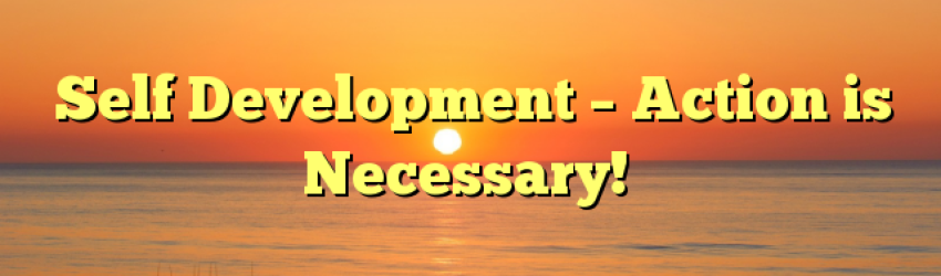 Self Development – Action is Necessary!
