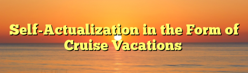 Self-Actualization in the Form of Cruise Vacations