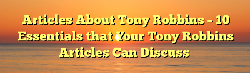 Articles About Tony Robbins – 10 Essentials that Your Tony Robbins Articles Can Discuss