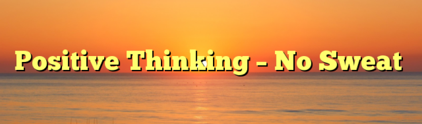 Positive Thinking – No Sweat