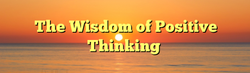 The Wisdom of Positive Thinking