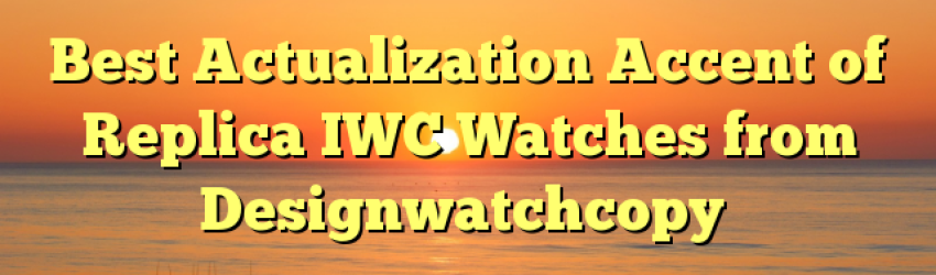 Best Actualization Accent of Replica IWC Watches from Designwatchcopy