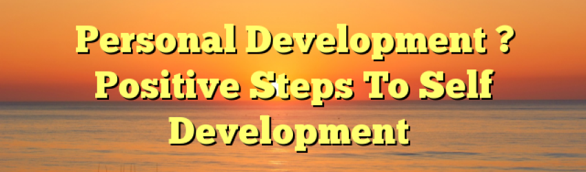 Personal Development ? Positive Steps To Self Development