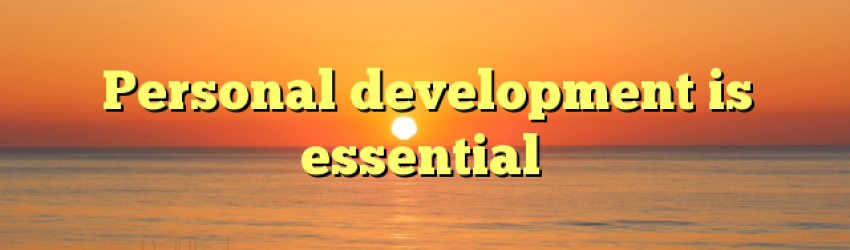 Personal development is essential