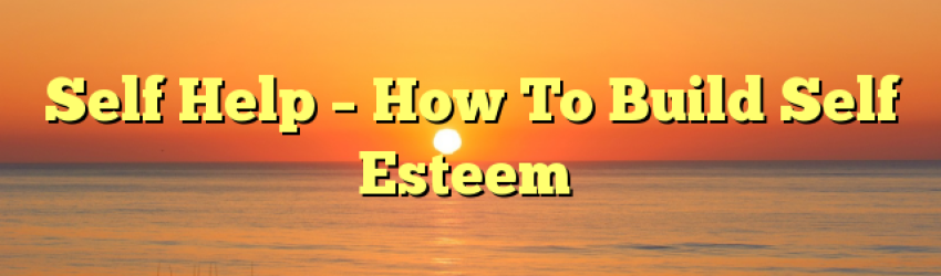 Self Help – How To Build Self Esteem