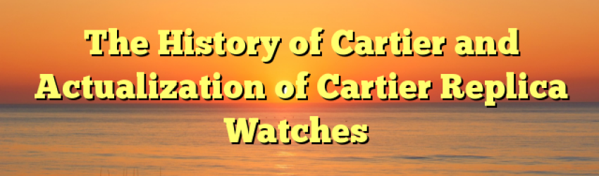 The History of Cartier and Actualization of Cartier Replica Watches