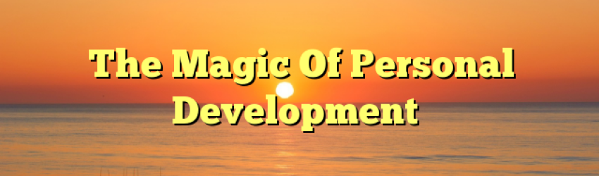 The Magic Of Personal Development