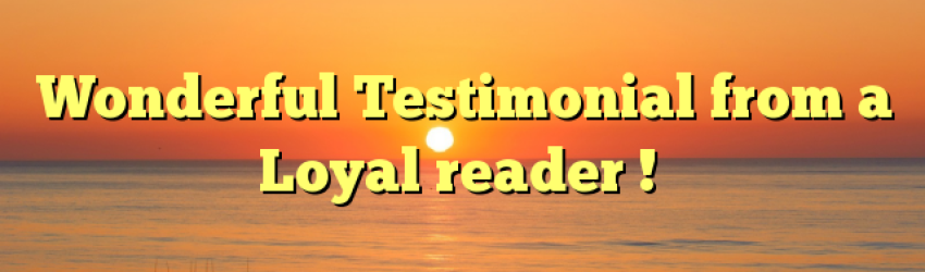 Wonderful Testimonial from a Loyal reader !