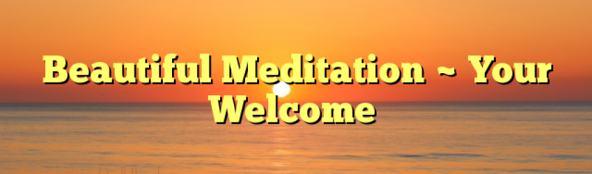 Beautiful Meditation ~ Your Welcome